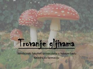 Trovanje gljivama Medicinsk i  fakultet univerziteta  u N ov om S ad u Katedra za farmaciju