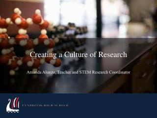 Creating a Culture of Research Amanda Alonzo, Teacher and STEM Research Coordinator