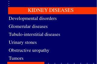 KIDNEY DISEASES Developmental disorders Glomerular diseases Tubulo-interstitial diseases Urinary stones Obstructive urop