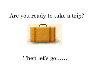 Are you ready to take a trip?