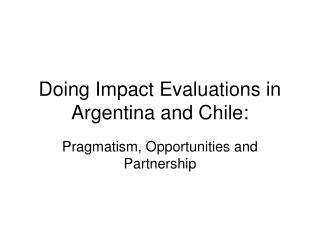 Doing Impact Evaluations in Argentina and Chile: