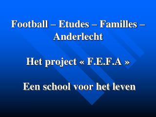Football – Etudes – Familles – Anderlecht  Het project  «F.E.F.A» Een school voor het leven