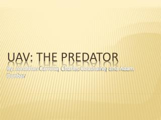 UAV: The Predator By: Jonathan  Carroca , Charles  Coushaine , and Adam Dunbar