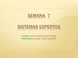 semana  7 Sistemas Expertos curso:  inteligencia artificial profesor:  hugo vega huerta