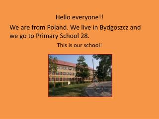 Hello  everyone !! We  are  from Poland. We live in Bydgoszcz and we go to  Primary  School 28.