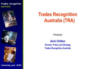 Trades Recognition Australia TRA   Presenter  Anni Chilton Director, Policy and Strategy Trades Recognition Australia