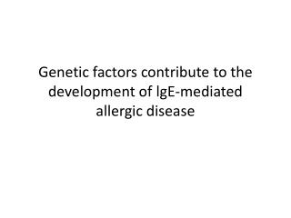 Genetic factors contribute to the development of  lgE -mediated allergic  disease