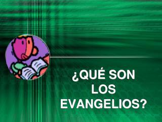 ¿ QUÉ  SON  LOS EVANGELIOS?