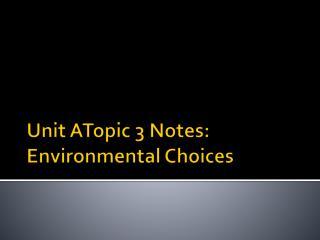 Unit  ATopic 3 Notes: Environmental Choices