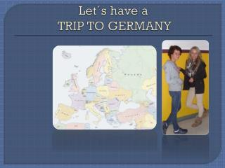Let´s have  a   TRIP TO GERMANY