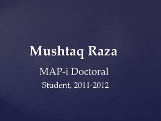 Mushtaq Raza MAP-i Doctoral                   Student, 2011-2012