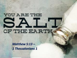 Matthew 5:13 –  1 Thessalonians 1