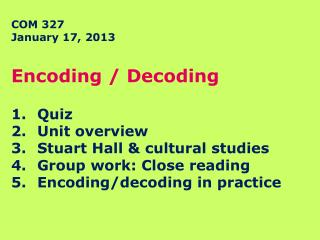 COM 327  January 17, 2013 Encoding / Decoding Quiz Unit overview Stuart Hall & cultural studies