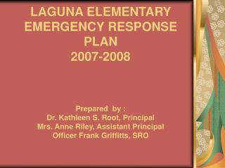 LAGUNA ELEMENTARY  EMERGENCY RESPONSE PLAN  2007-2008    Prepared  by : Dr. Kathleen S. Root, Principal Mrs. Anne Riley