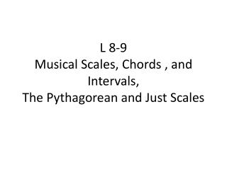 L 8-9 Musical Scales, Chords ,  and Intervals, The Pythagorean and  Just Scales