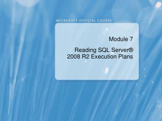 Module 7 Reading SQL Server ®  2008 R2  Execution Plans