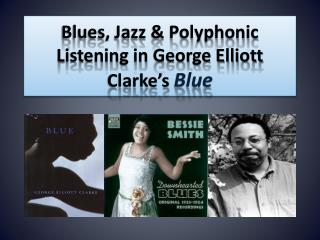 Blues, Jazz & Polyphonic  L istening  in George Elliott Clarke's Blue