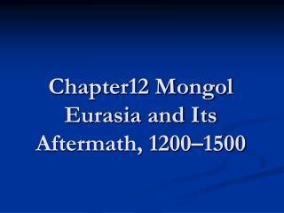 Chapter12 Mongol Eurasia and Its Aftermath, 1200�1500