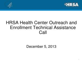 HRSA Health Center Outreach and Enrollment Technical Assistance Call December 5, 2013
