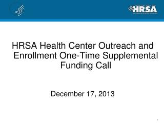 HRSA Health Center Outreach and Enrollment One-Time Supplemental Funding Call December 17, 2013