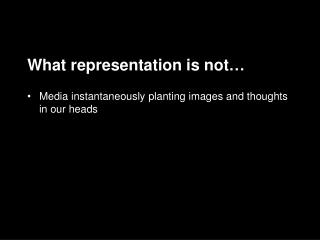 What representation is not … Media instantaneously  planting images and thoughts in our heads