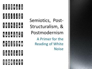 Semiotics,  Post-Structuralism, & Postmodernism