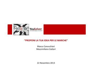 """""""PROPONI LA TUA IDEA PER LE MARCHE"""" Marco  Conocchiari Massimiliano Gattari 22  Novembre  2013"""