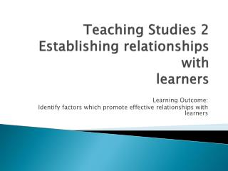 Teaching Studies 2 Establishing relationships with  learners