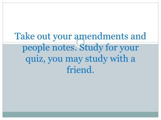 Take out your amendments and people notes. Study for your quiz, you may study with a friend.