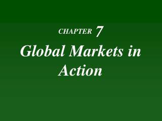 CHAPTER 7 Global Markets  in Action