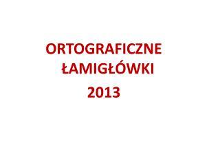 ORTOGRAFICZNE ŁAMIGŁÓWKI 2013