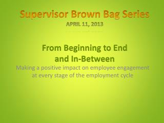 Supervisor Brown Bag Series April 11, 2013 From Beginning to End and In-Between