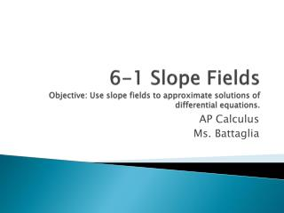 6-1 Slope Fields Objective: Use slope fields to approximate solutions of differential equations.