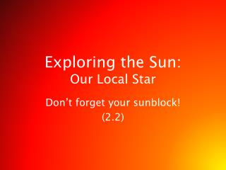Exploring the Sun:  Our Local Star