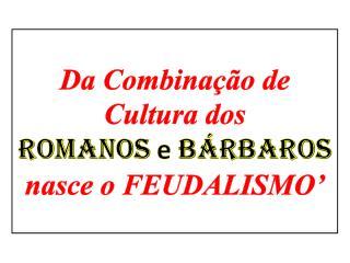 Da Combinação de Cultura dos ROMANOS  e  BÁRBAROS nasce o FEUDALISMO'
