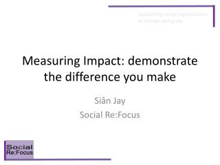 Measuring Impact: demonstrate the difference you make