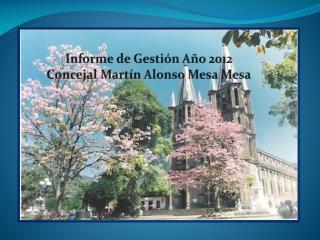 Informe de Gestión Año 2012 Concejal Martín Alonso Mesa  Mesa