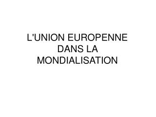 LUNION EUROPENNE DANS LA  MONDIALISATION