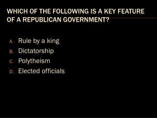 Which of the following is a key feature of a republican government?