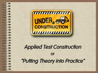 "Applied Test Construction or ""Putting Theory into Practice"""