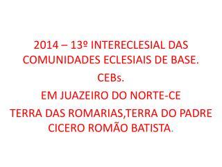 2014 – 13º INTERECLESIAL DAS COMUNIDADES ECLESIAIS DE BASE. CEBs. EM JUAZEIRO DO NORTE-CE