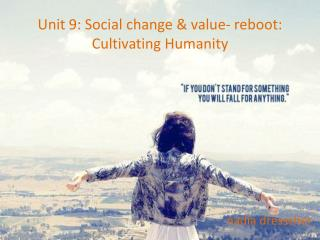 Unit 9: Social change & value- reboot: Cultivating Humanity