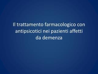 Il trattamento farmacologico con antipsicotici nei pazienti affetti  da demenza
