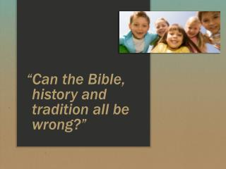 """Can the Bible, history and tradition all be wrong?"""