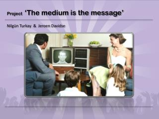 Project   �The  medium is the message�