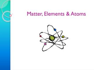 Matter, Elements  & Atoms