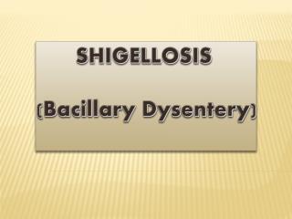 SHIGELLOSIS ( Bacillary Dysentery )