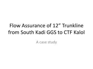 "Flow Assurance of 12""  Trunkline  from South Kadi GGS to CTF  Kalol"