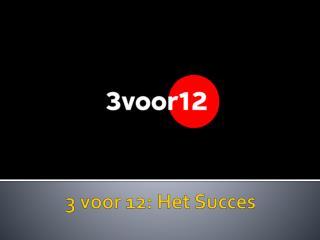 3  voor  12: Het  Succes