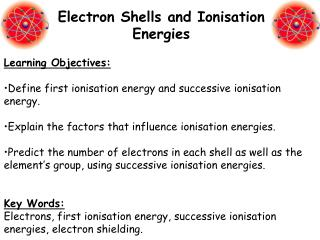 Learning Objectives: •Define first ionisation energy and successive ionisation energy.